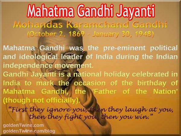 "Mahatma Gandhi Jayanti. Mohandas Karamchand Gandhi (October 2, 1869 - January 30, 1948).  Mahatma Gandhi was the pre-eminent political and ideological leader of India during the Indian independence movement.  Gandhi Jayanti is a national holiday celebrated in India to mark the occasion of the birthday of Mahatma Gandhi, the 'Father of the Nation' (though not officially).  ""First they ignore you, then they laugh at you, then they fight you, then you win.""  - Mahatma Gandhi"