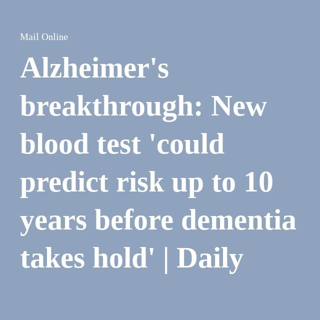 Alzheimer's breakthrough: New blood test 'could predict risk up to 10 years before dementia takes hold'   Daily Mail Online