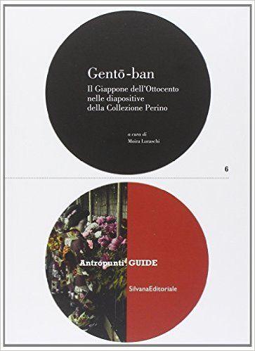 """""""Gentô-ban. Il Giappone dell'Ottocento nelle diapositive della Collezione Perino"""" Moira Luraschi (Silvana Editoriale, 2014)"""