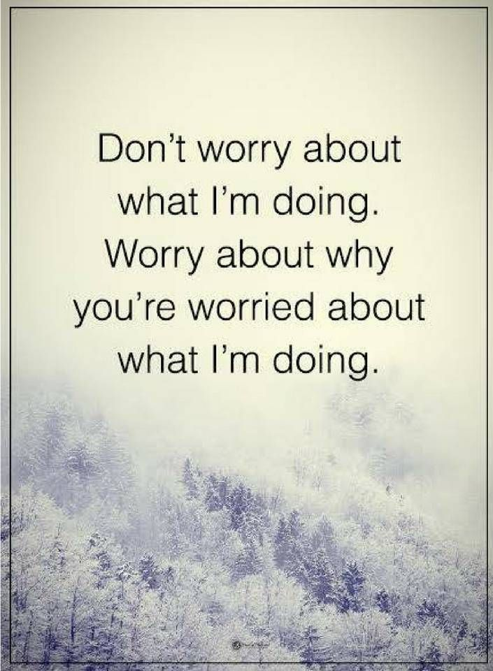 sarcastic quotes Don't worry about what I am doing. Worry about why you're worried about what I am doing.