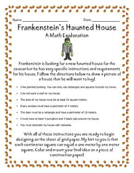 "Here's an area and perimeter activity where students must design a house for Frankenstein according to design specifications like ""The area of my house must be at least 24 square meters."" and ""Every window must have a perimeter of 4 meters."" Great fun!"