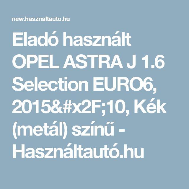 Eladó használt OPEL ASTRA J 1.6 Selection EURO6, 2015/10, Kék (metál) színű - Használtautó.hu