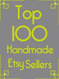 Here are the top 100 Etsy sellers in the handmade …