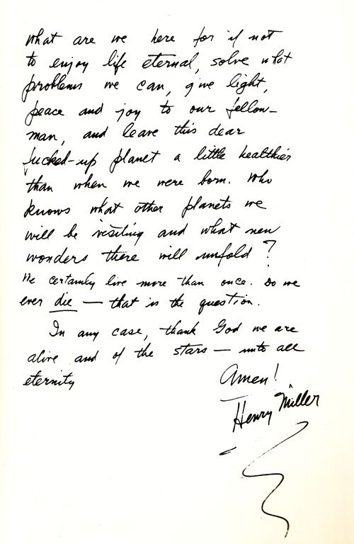 What are we here for if not to enjoy life eternal, solve what problems we can, give light, peace and joy to our fellow-man, and leave this dear fucked-up planet a little healthier than when we were born. / Henry Miller on the mystery of the universe and the meaning of life