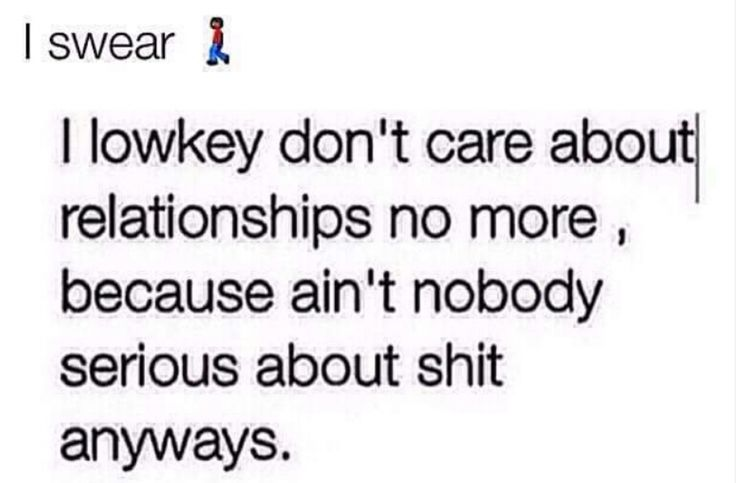 I lowkey don't care about relationships no more cause ain't nobody SRS bout shit anyways