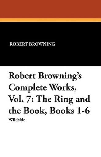 Robert Browning's Complete Works, Vol. 7: The Ring and the Book, Books 1-6, by Robert Browning (Paperback)