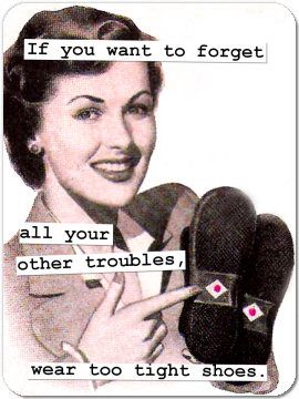 """""""If you want to forget all your other troubles, wear too tight shoes.""""  Ha ha. Brill!"""
