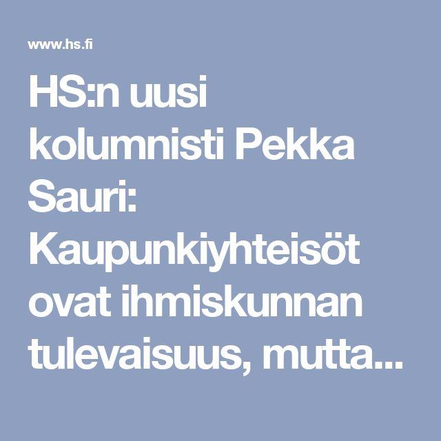 HS:n uusi kolumnisti Pekka Sauri: Kaupunkiyhteisöt ovat ihmiskunnan tulevaisuus, mutta Suomi on edellytyksiinsä nähden alisuorittaja - Pääkirjoitus - Helsingin Sanomat
