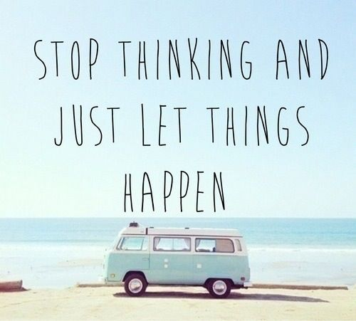 stop thinking and just let things happen.♡