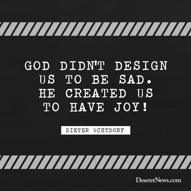 "President Dieter F. Uchtdorf: ""God didn't design us to be sad. He created us to have joy!"" LDS general conference #ldsconf #lds #quotes"