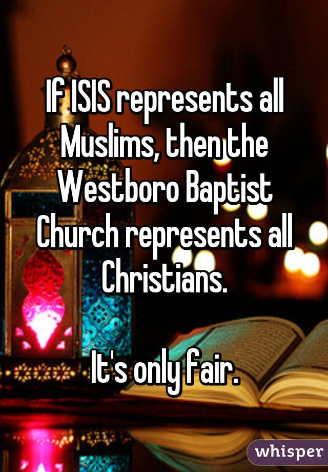 """If ISIS represents all Muslims, then the Westboro Baptist Church represents all Christians.  It's only fair."""