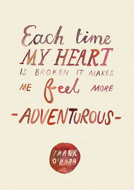 Each time my heart is broken it makes me feel more adventurous. - Frank O'Hara