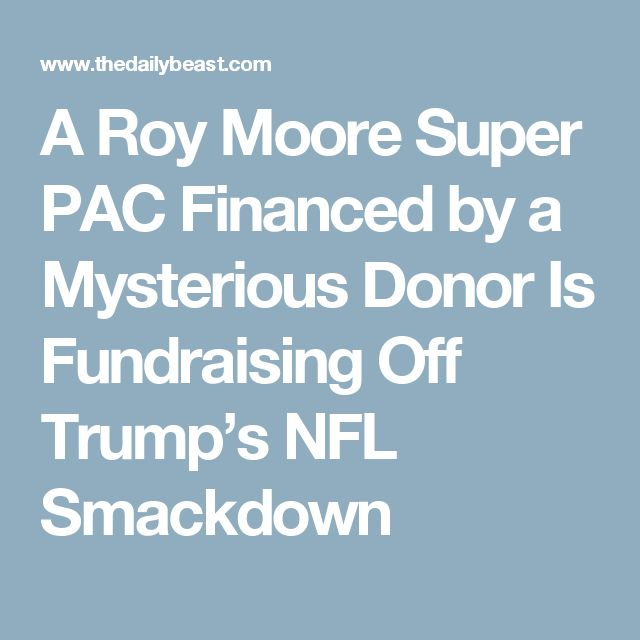 A Roy Moore Super PAC Financed by a Mysterious Donor Is Fundraising Off Trump's NFL Smackdown