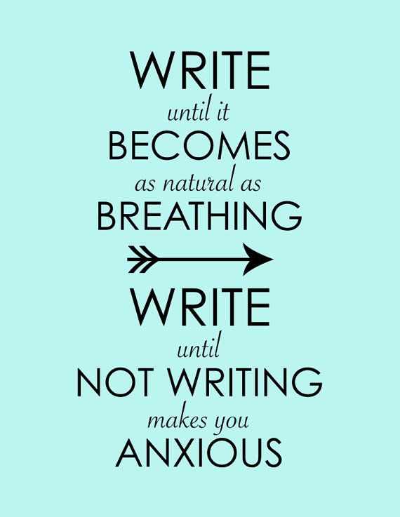Write until it becomes as natural as breathing. Write until not writing makes you anxious.