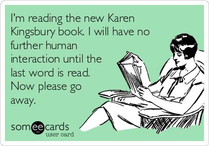 I'm reading the new Karen Kingsbury book. I will have no further human interaction until the last word is read. Now please go away.