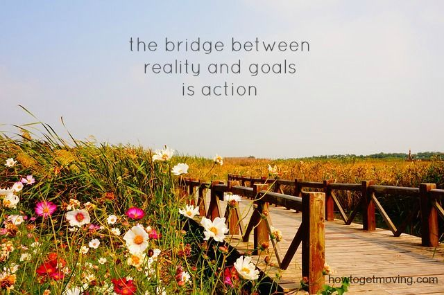 the bridge between reality (what IS now) and goals (what you wish could be) is ACTION. So cross that bridge and take some action! motivation from howtogetmoving.com