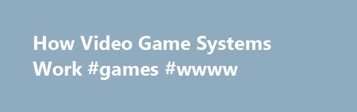 How Video Game Systems Work #games #wwww http://game.remmont.com/how-video-game-systems-work-games-wwww/  How Video Game Systems Work Home video game systems, also known as consoles. are a popular form of entertainment. In 2000, Sony estimated that one out of every four households in the United States had a Sony PlayStation. Since then the numbers have only increased, with systems like the Nintendo Wii luring the Holy Grail…