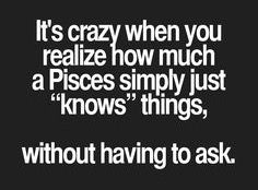It's crazy when You realize how much a Pisces simply just knows things without having to ask..
