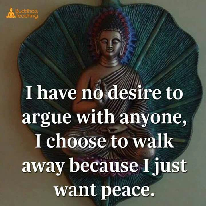 I have no desire to atgue with anyone, I choose to to walk away because I just want peace.