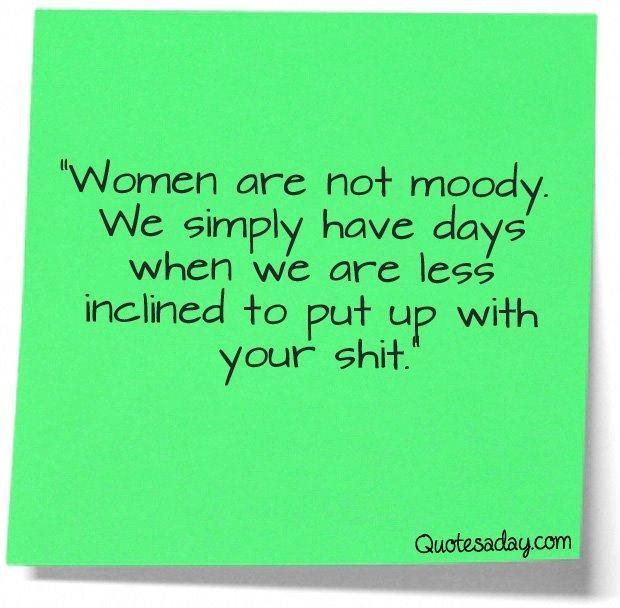 Women are not moody. We simply have days when we are less inclined to put up with your shit.