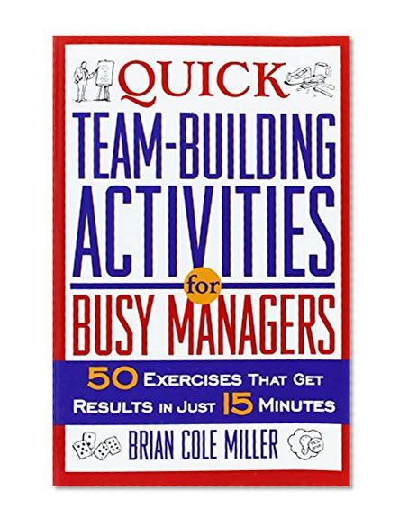 Quick Team-Building Activities for Busy Managers: 50 Exercises That Get Results in Just 15 Minutes      Brian Cole Miller AMACOM