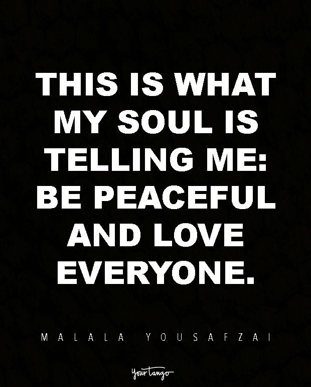 This is what my soul is telling me: Be peaceful and love everyone. — Malala Yousafzai