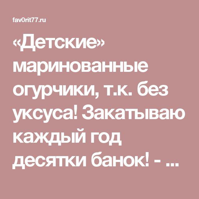 «Детские» маринованные огурчики, т.к. без уксуса! Закатываю каждый год десятки банок! - Fav0rit77.ru