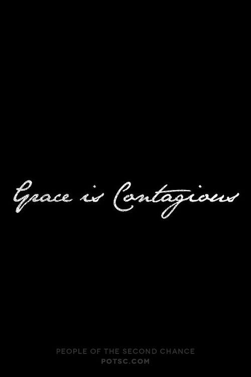 "Be contagious. And full of grace.   I want to be a person that is immediately associated with God's grace.Grace is not a given...it has to do with love, forgiveness, and an open heart.It is also a miracle sometimes, because of the expression, ""But for the Grace of God go I."""