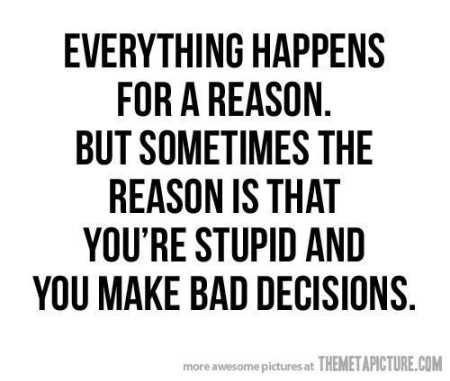 I have made plenty of stupid and pointlessly bad decisions in my life. I have wanted to change some of them and others i quite enjoy looking back on. Sometimes being stupid leads to the best decisions and other times the worst. Learn from this.