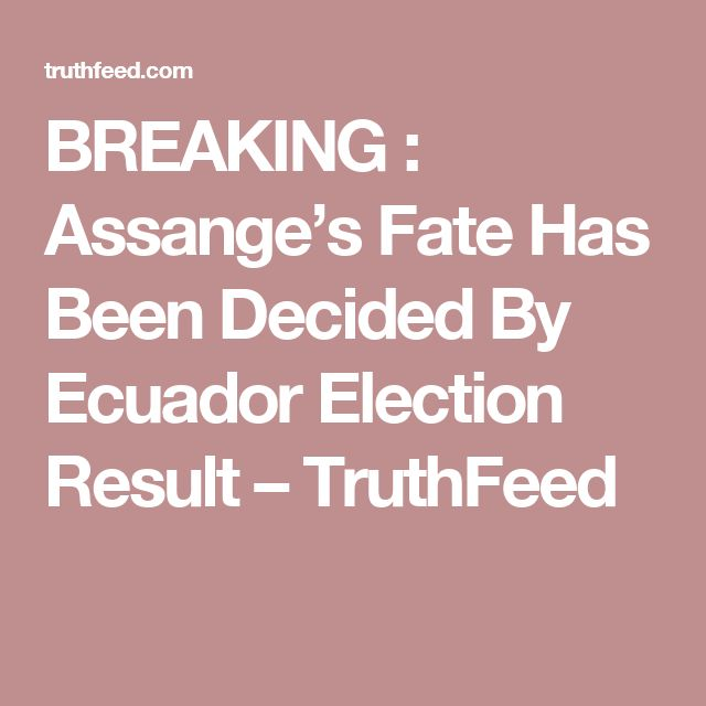 BREAKING : Assange's Fate Has Been Decided By Ecuador Election Result – TruthFeed