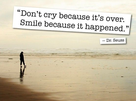 Don't cry because it's over. Smile because it happened. #quote22