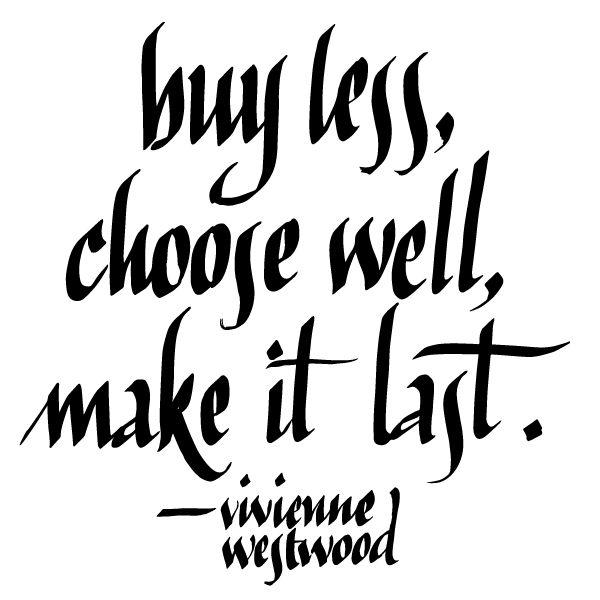 Buy Less, Choose Well, Make It Last. —Vivienne Westwood