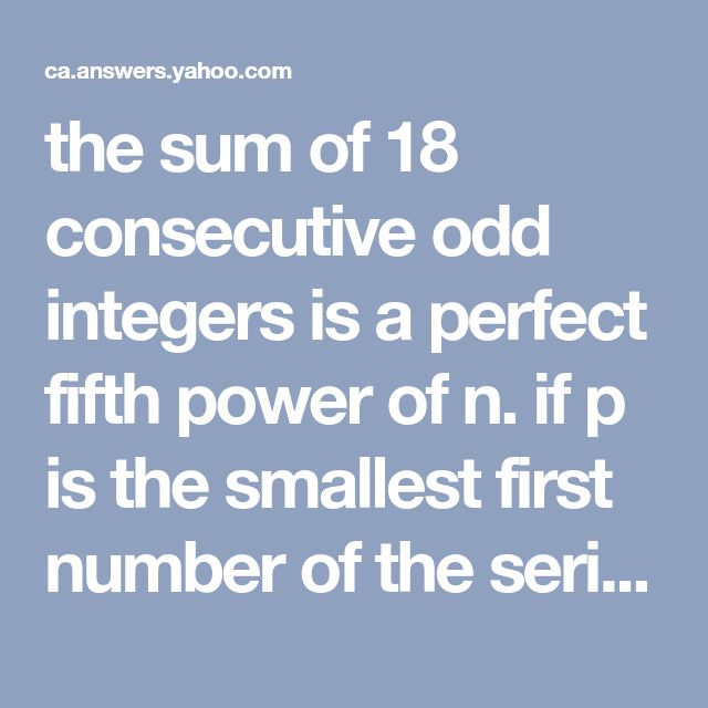 the sum of 18 consecutive odd integers is a perfect fifth power of n. if p is the smallest first number of the series, then the product np=?