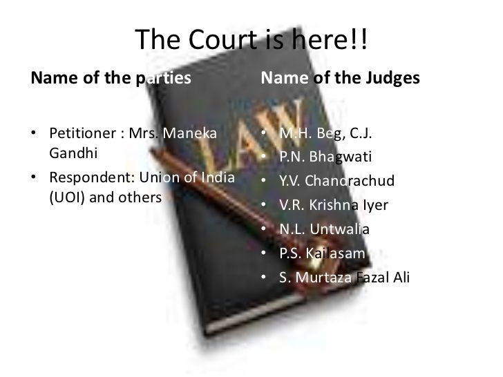 The Court is here!! Name of the parties            Name of the Judges  • Petitioner : Mrs. Maneka     •   M.H. Beg, C.J.  ...