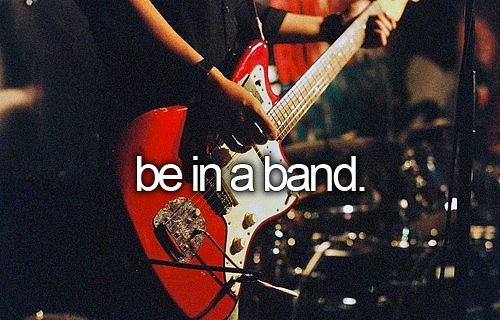Be in a band. A want this but I need to get over my fear of failure.