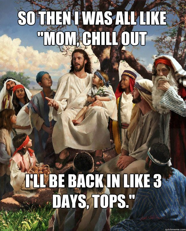 """Story Time Jesus - """"so then i was all like mom chill out ill be back in like 3 days tops!"""""""