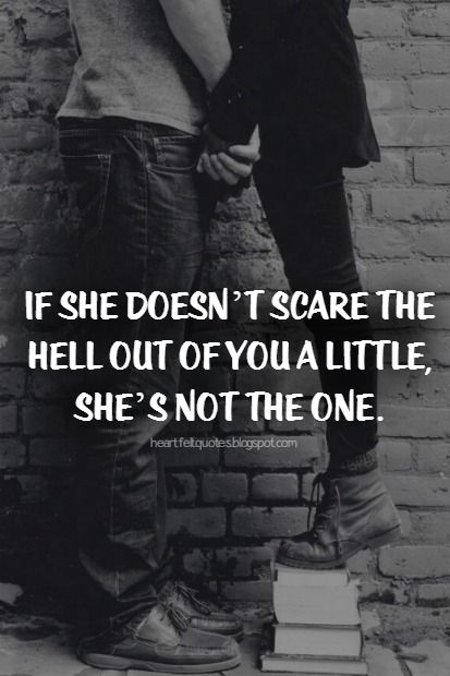 Love Quotes: If she doesn't scare the hell out of you a little, she's not the one.