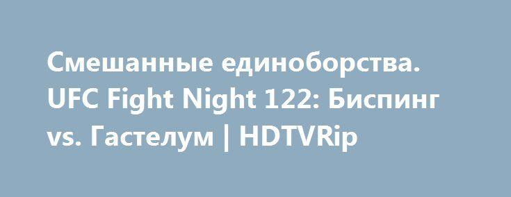 {{AutoHashTags}}Смешанные единоборства. UFC Fight Night 122: Биспинг vs. Гастелум | HDTVRip http://rtt1.xyz/details.php?torid=105892