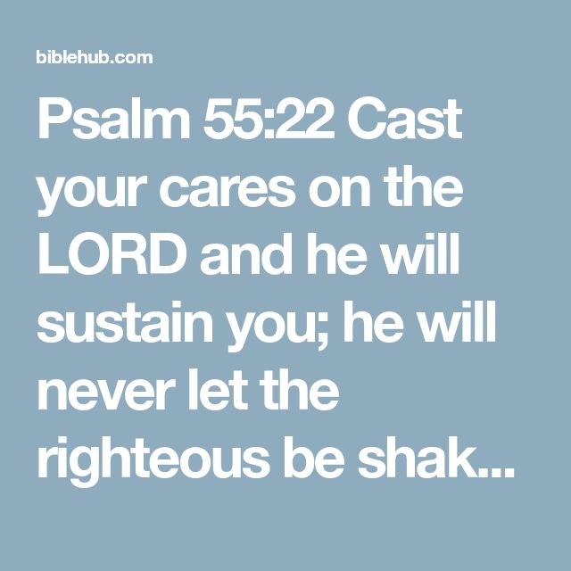 Psalm 55:22 Cast your cares on the LORD and he will sustain you; he will never let the righteous be shaken.