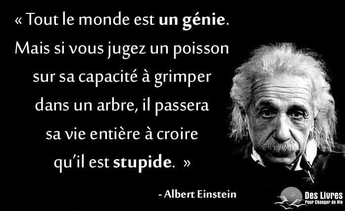 """"""" Tout le monde est un génie. Mais si vous jugez un poisson sur sa capacité à grimper dans un arbre, il passera sa vie entière à croire qu'il est stupide."""" - Albert Einstein #albert_einstein #stupidite #genie #juger : http://www.des-livres-pour-changer-de-vie.fr/ ;)"""