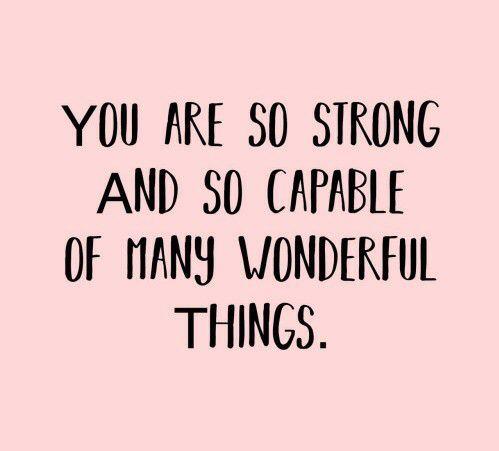Você é tão forte e tão capaz de muitas coisas maravilhosas.
