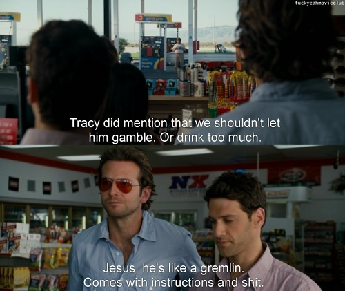 The Hangover. I feel like most of my friends come with instructions.