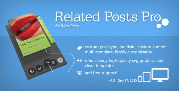 Related Posts Pro for WordPress . Related has features such as High Resolution: Yes, Compatible Browsers: IE9, IE10, IE11, Firefox, Safari, Opera, Chrome, Compatible With: WPML, BuddyPress 2.3.x, BuddyPress 2.2.x, BuddyPress 2.1.x, WP e-Commerce 3.8.x, WooCommerce 2.4.x, WooCommerce 2.3.x, WooCommerce 2.2.x, WooCommerce 2.1.x, WooCommerce 2.0.x, Jigoshop 1.9.x, Jigoshop 1.8.x, Jigoshop 1.7.x, Jigoshop 1.6.x, bbPress 2.5.x, bbPress 2.4.x, Software Version: WordPress 4.3, WordPress 4.2…
