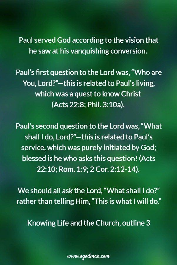 "Paul served God according to the vision that he saw at his vanquishing conversion. Paul's first question to the Lord was, ""Who are You, Lord?""—this is related to Paul's living, which was a quest to know Christ (Acts 22:8; Phil. 3:10a). Paul's second question to the Lord was, ""What shall I do, Lord?""—this is related to Paul's service, which was purely initiated by God; blessed is he who asks this question! (Acts 22:10; Rom. 1:9; 2 Cor. 2:12-14). We should all ask the Lord, ""What shall I do?""…"