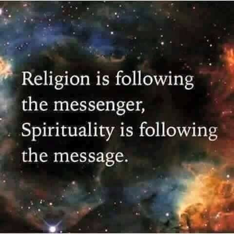 Religion is following the messenger. Spirituality is following the message.