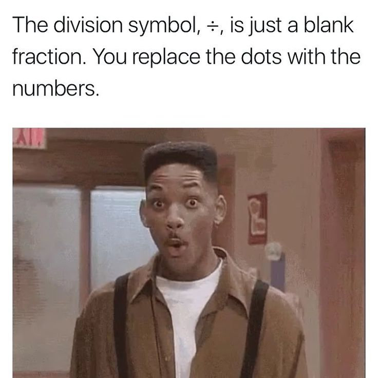 The division symbol, ÷, is just a blank fraction. You replace the dots with the numbers | Whooooa mind is blown