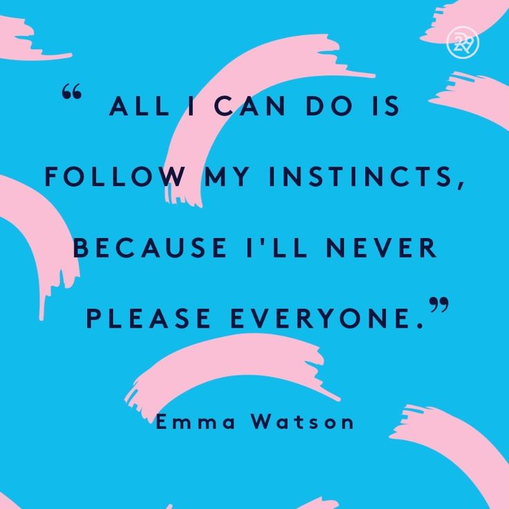All I can do is follow my instincts, because I'll never please everyone.