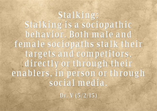 Stalking: Stalking is a sociopathic behavior. Both male and female sociopaths stalk their targets and competitors, directly or through their enablers, in person or through social media.