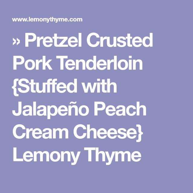 » Pretzel Crusted Pork Tenderloin {Stuffed with Jalapeño Peach Cream Cheese} Lemony Thyme