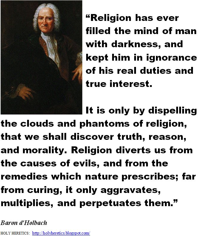 Religion has ever filled the mind of man with darkness, and kept him in ignorance of his real duties and true interest.  - Baron d'Holbach